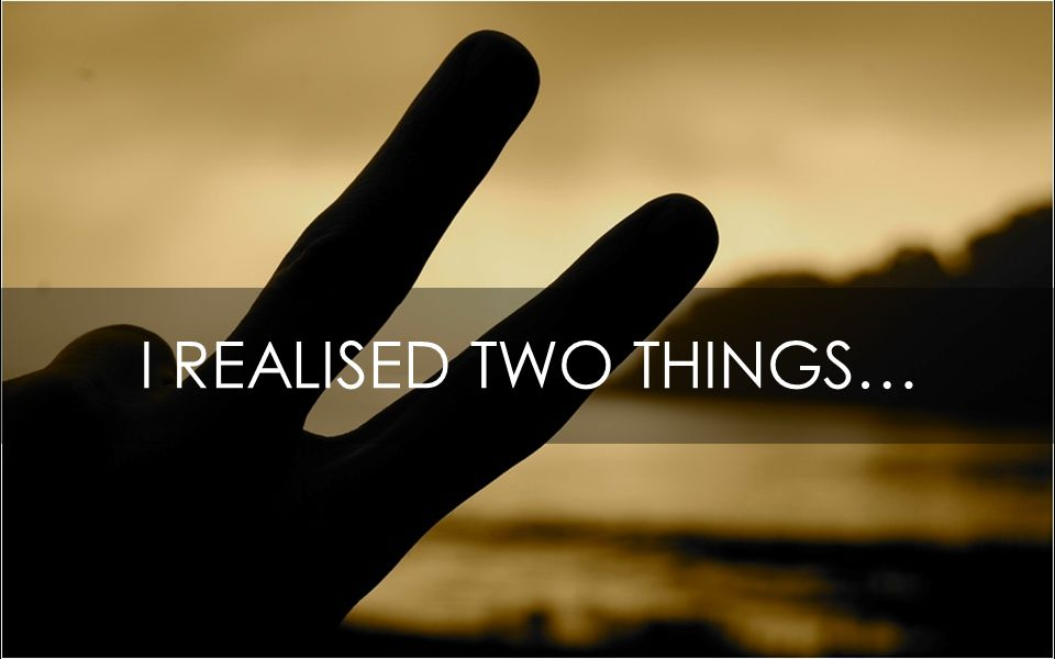 I REALISED TWO THINGS…