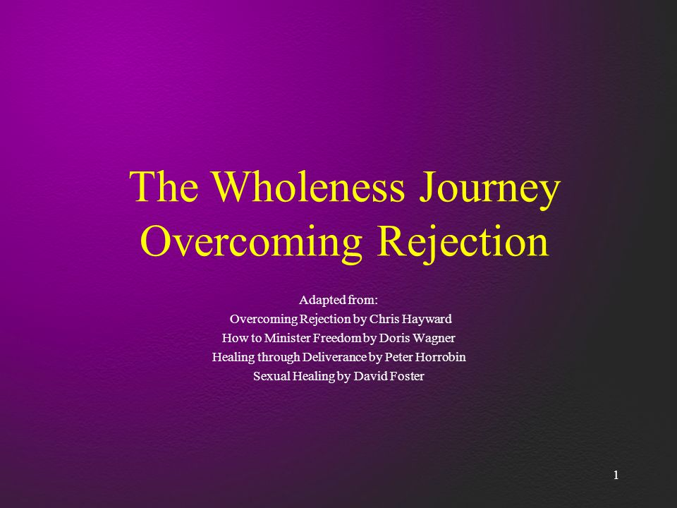 1 The Wholeness Journey Overcoming Rejection Adapted from: Overcoming Rejection by Chris Hayward How to Minister Freedom by Doris Wagner Healing through Deliverance by Peter Horrobin Sexual Healing by David Foster