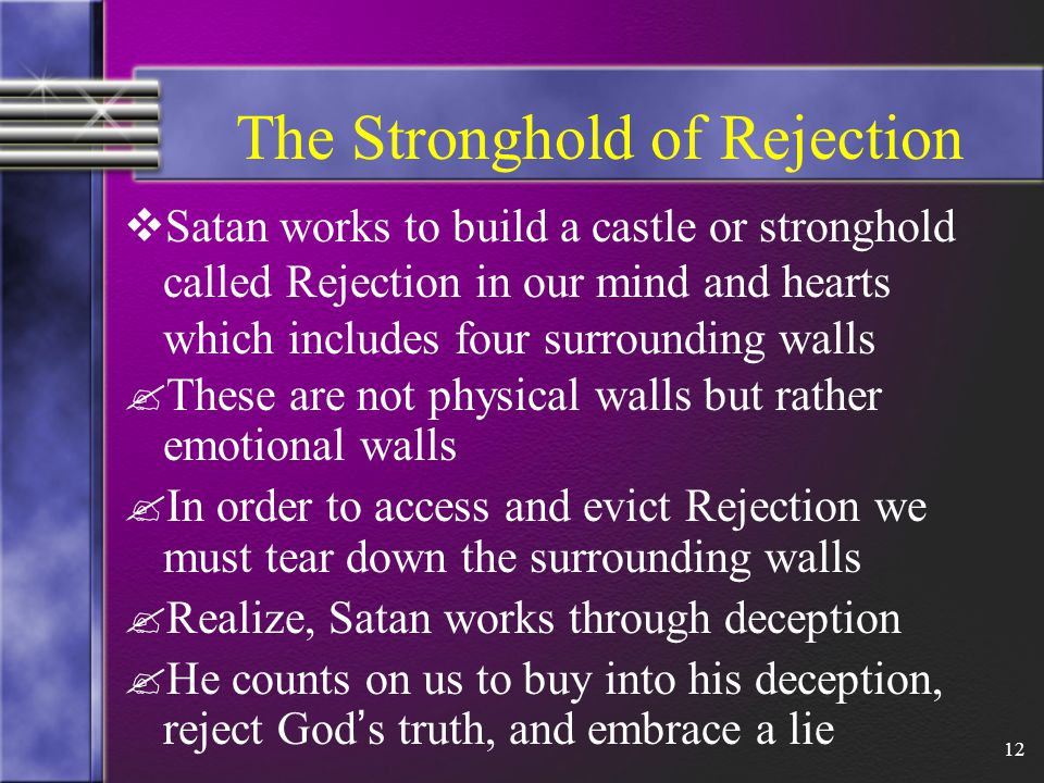 12 The Stronghold of Rejection  Satan works to build a castle or stronghold called Rejection in our mind and hearts which includes four surrounding walls .