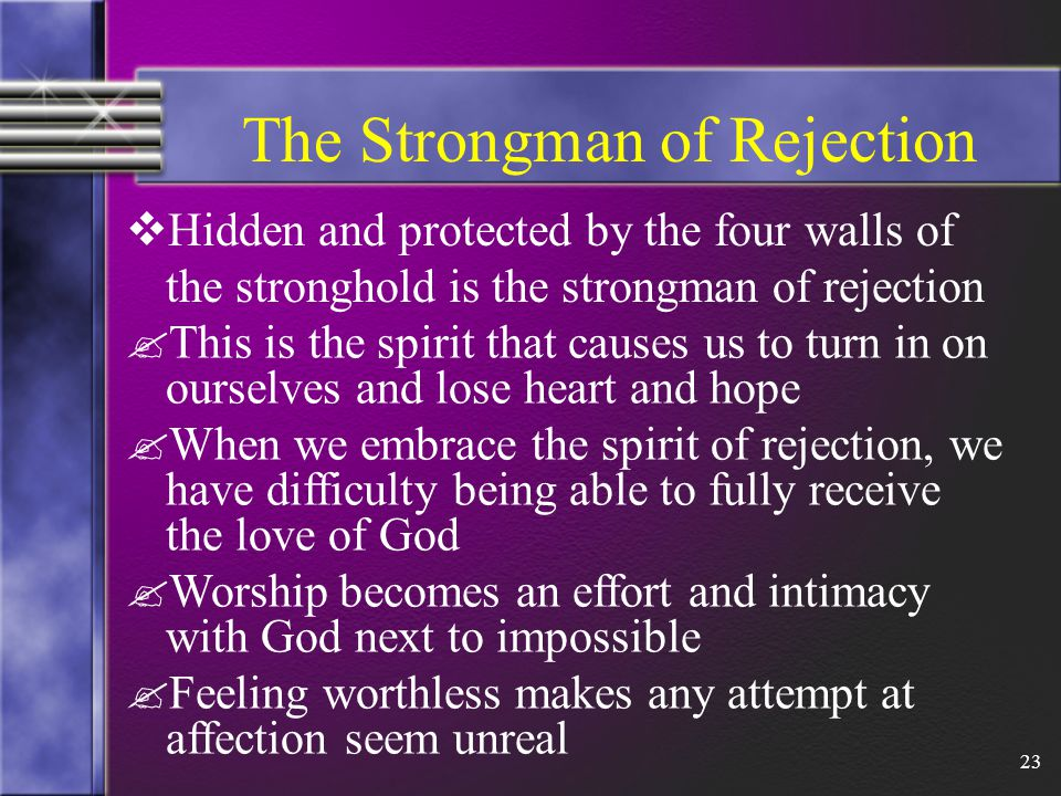 23 The Strongman of Rejection  Hidden and protected by the four walls of the stronghold is the strongman of rejection .