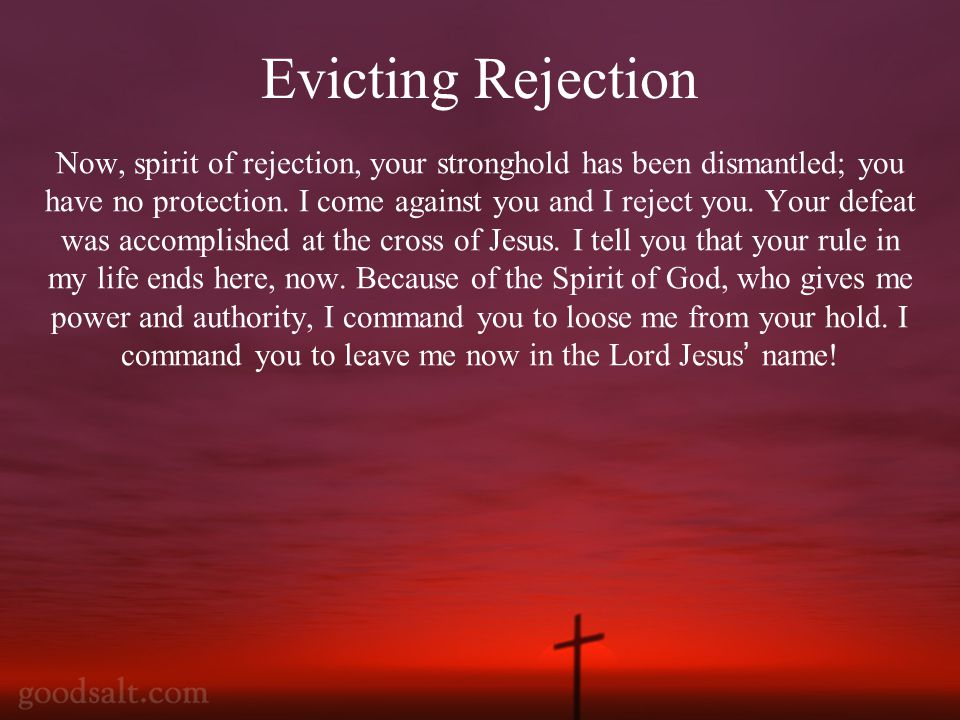 Now, spirit of rejection, your stronghold has been dismantled; you have no protection.