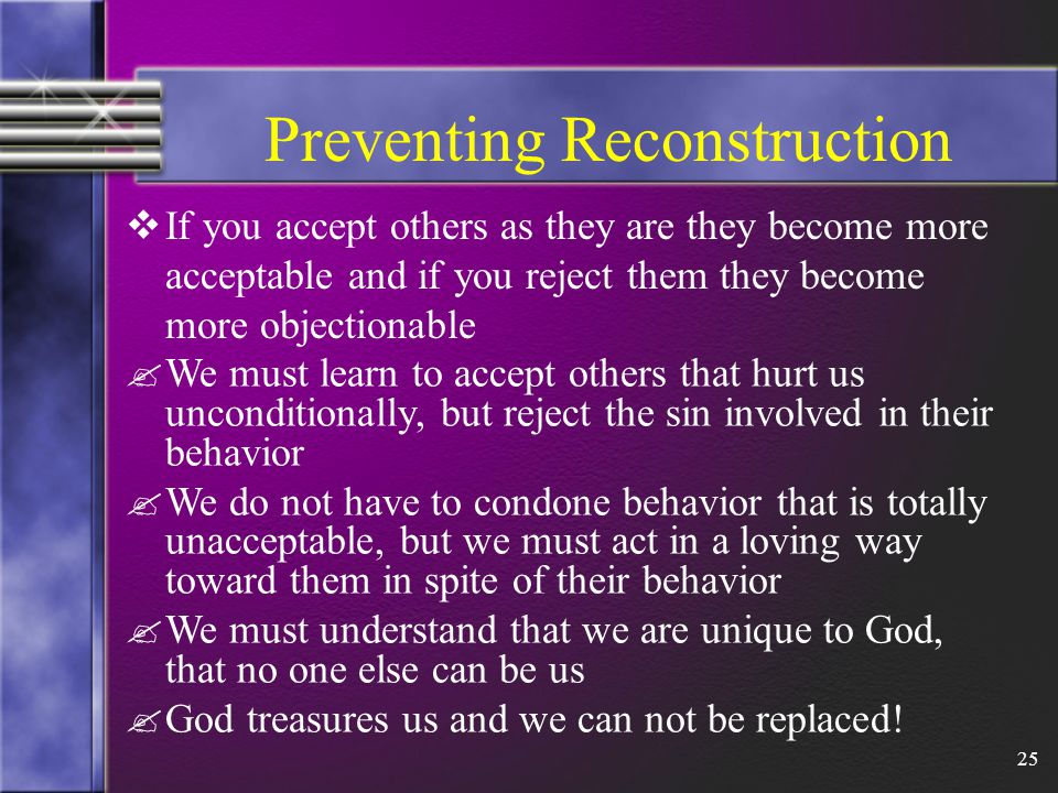 25 Preventing Reconstruction  If you accept others as they are they become more acceptable and if you reject them they become more objectionable .