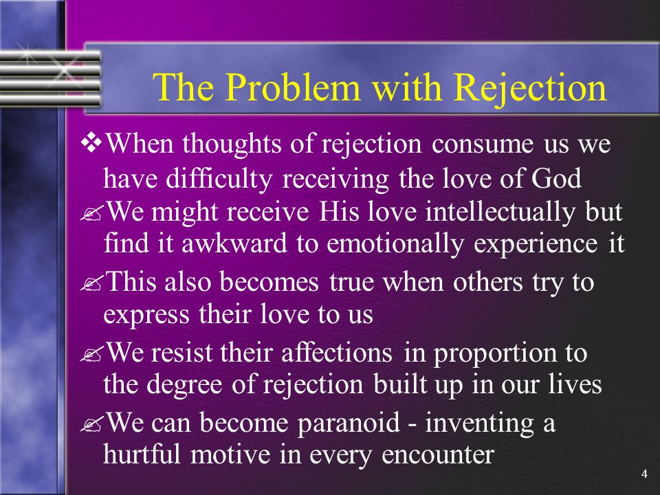 4 The Problem with Rejection  When thoughts of rejection consume us we have difficulty receiving the love of God .