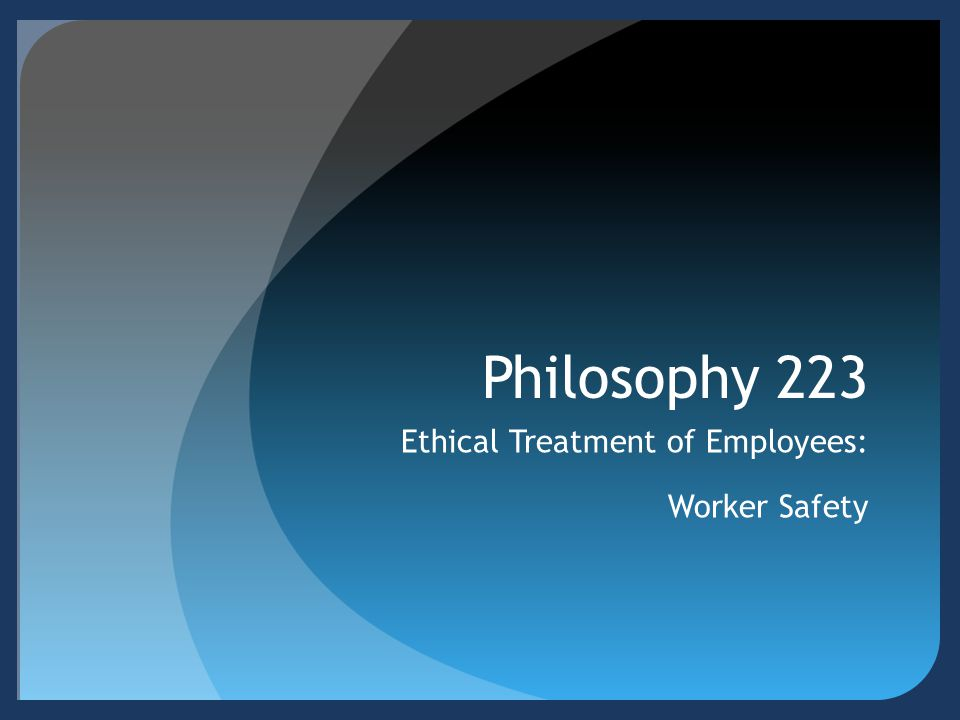 Philosophy 223 Ethical Treatment of Employees: Worker Safety