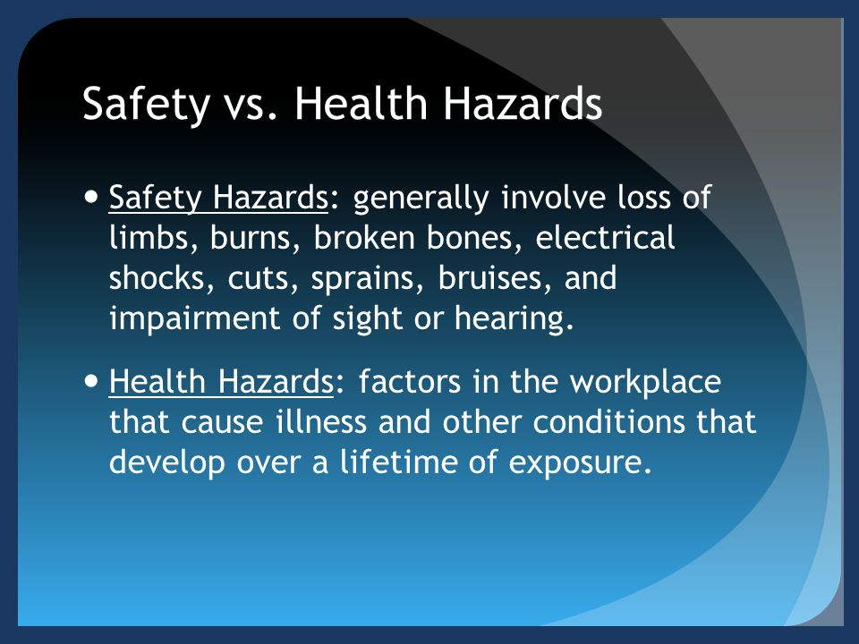 Safety vs. Health Hazards Safety Hazards: generally involve loss of limbs, burns, broken bones, electrical shocks, cuts, sprains, bruises, and impairm