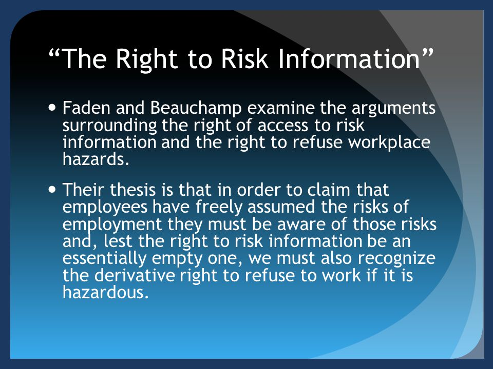 The Right to Risk Information Faden and Beauchamp examine the arguments surrounding the right of access to risk information and the right to refuse workplace hazards.