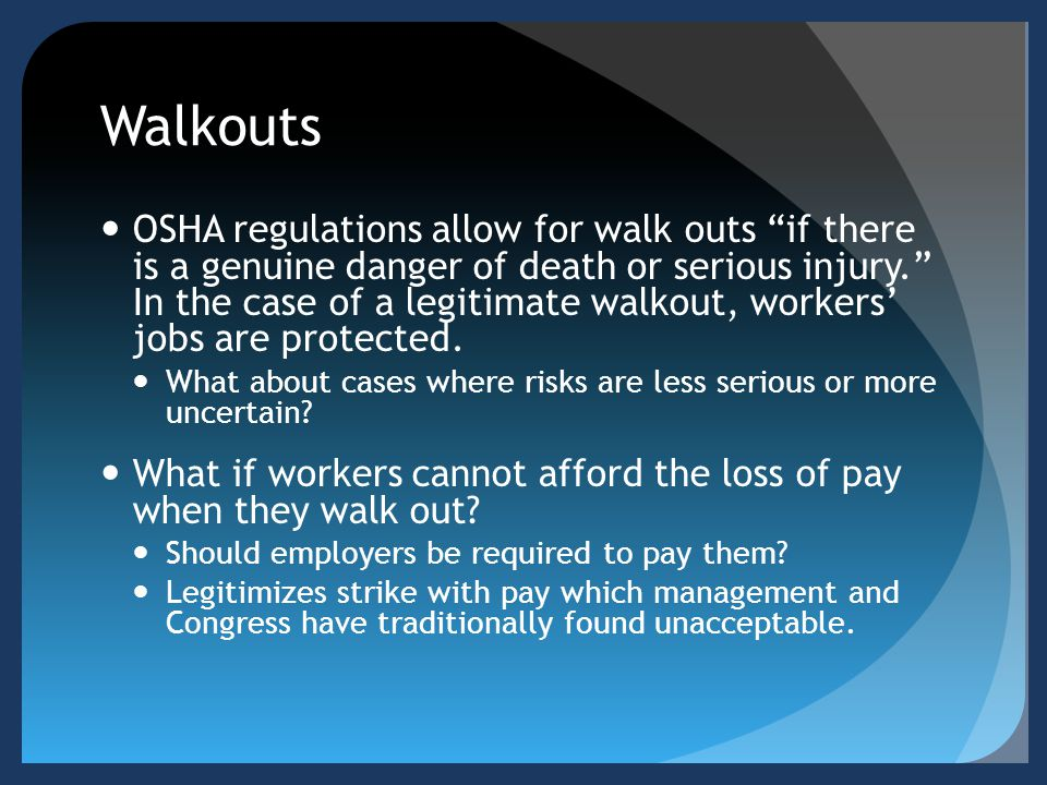 Walkouts OSHA regulations allow for walk outs if there is a genuine danger of death or serious injury. In the case of a legitimate walkout, workers' jobs are protected.