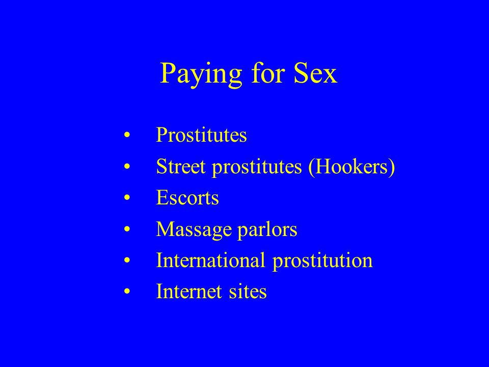 Paying for Sex Prostitutes Street prostitutes (Hookers) Escorts Massage parlors International prostitution Internet sites