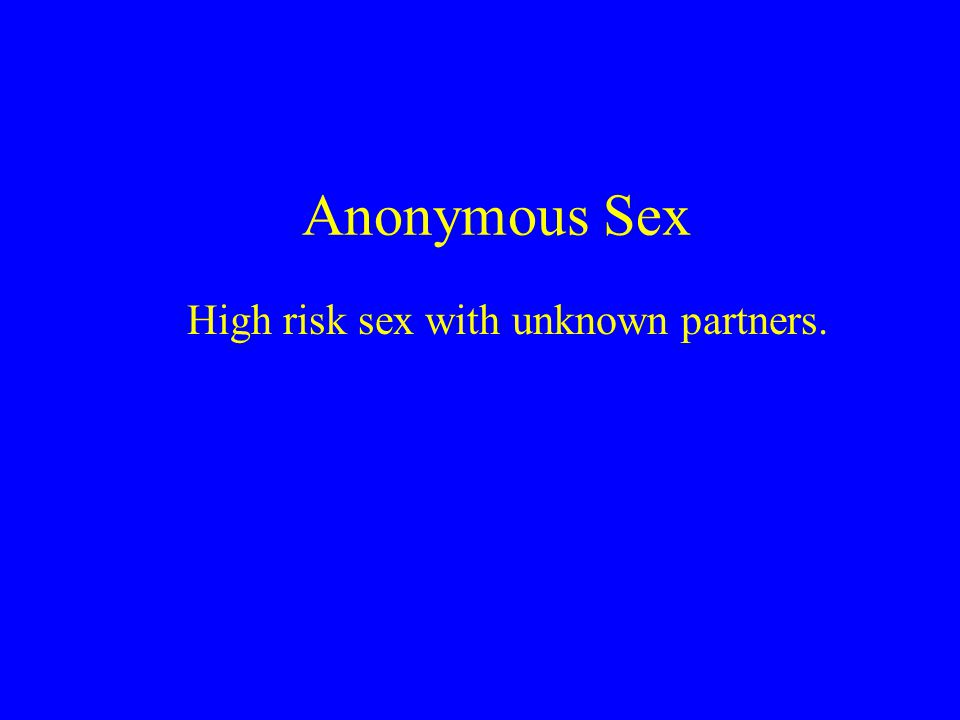 Anonymous Sex High risk sex with unknown partners.