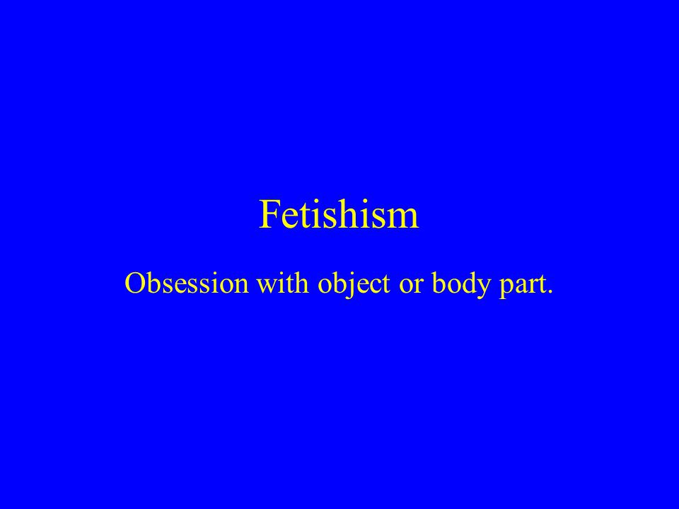 Fetishism Obsession with object or body part.