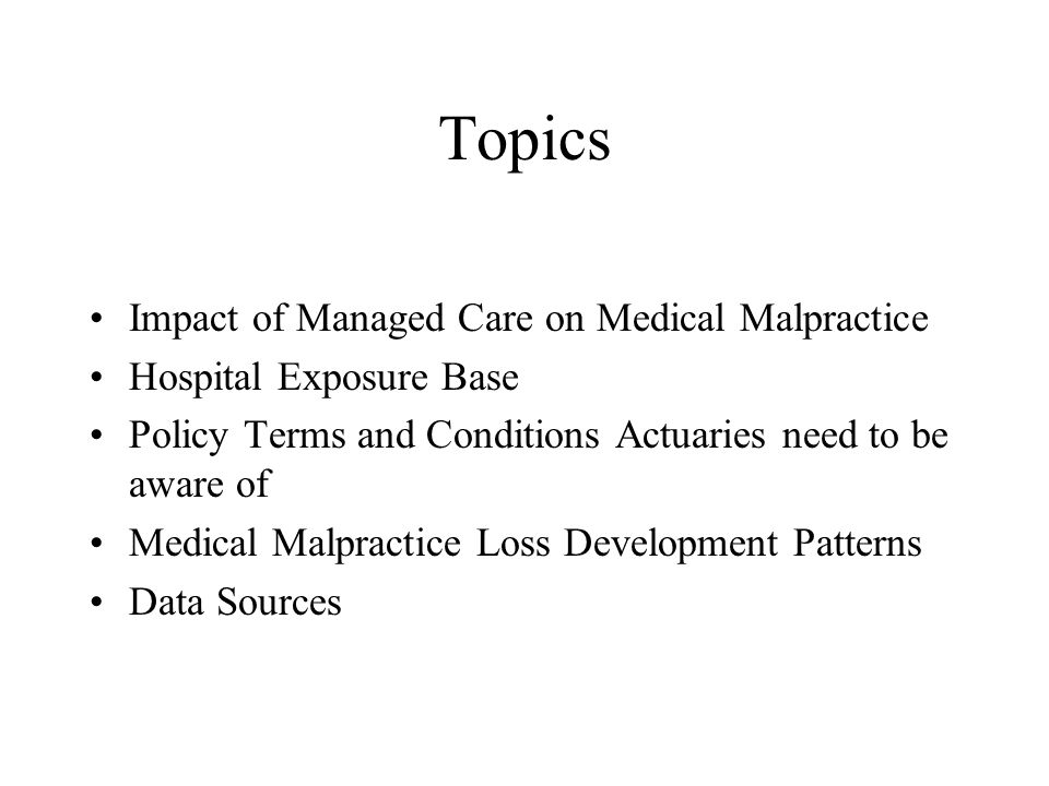 Topics Impact of Managed Care on Medical Malpractice Hospital Exposure Base Policy Terms and Conditions Actuaries need to be aware of Medical Malpractice Loss Development Patterns Data Sources