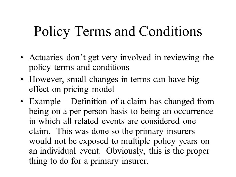 Policy Terms and Conditions Actuaries don't get very involved in reviewing the policy terms and conditions However, small changes in terms can have big effect on pricing model Example – Definition of a claim has changed from being on a per person basis to being an occurrence in which all related events are considered one claim.