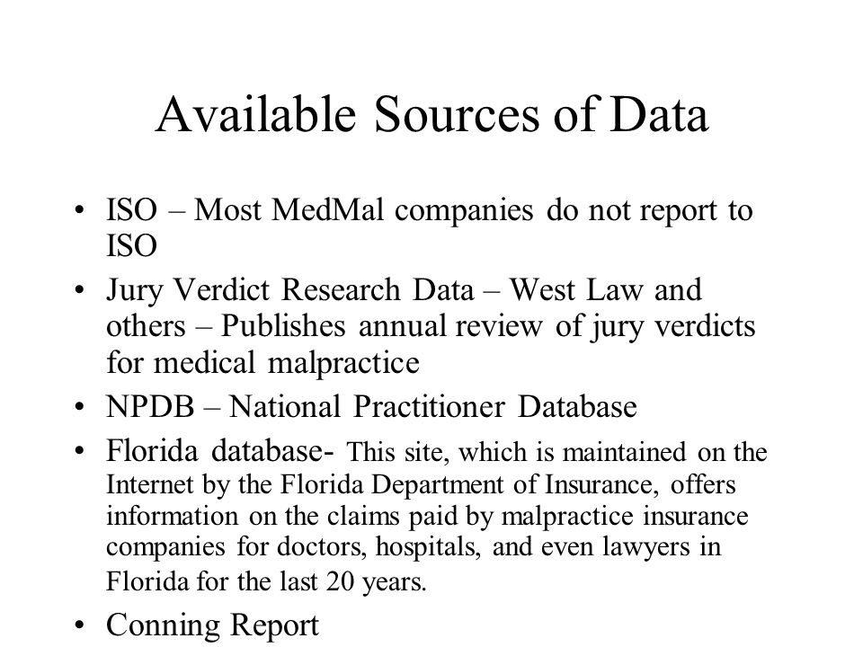Available Sources of Data ISO – Most MedMal companies do not report to ISO Jury Verdict Research Data – West Law and others – Publishes annual review of jury verdicts for medical malpractice NPDB – National Practitioner Database Florida database- This site, which is maintained on the Internet by the Florida Department of Insurance, offers information on the claims paid by malpractice insurance companies for doctors, hospitals, and even lawyers in Florida for the last 20 years.