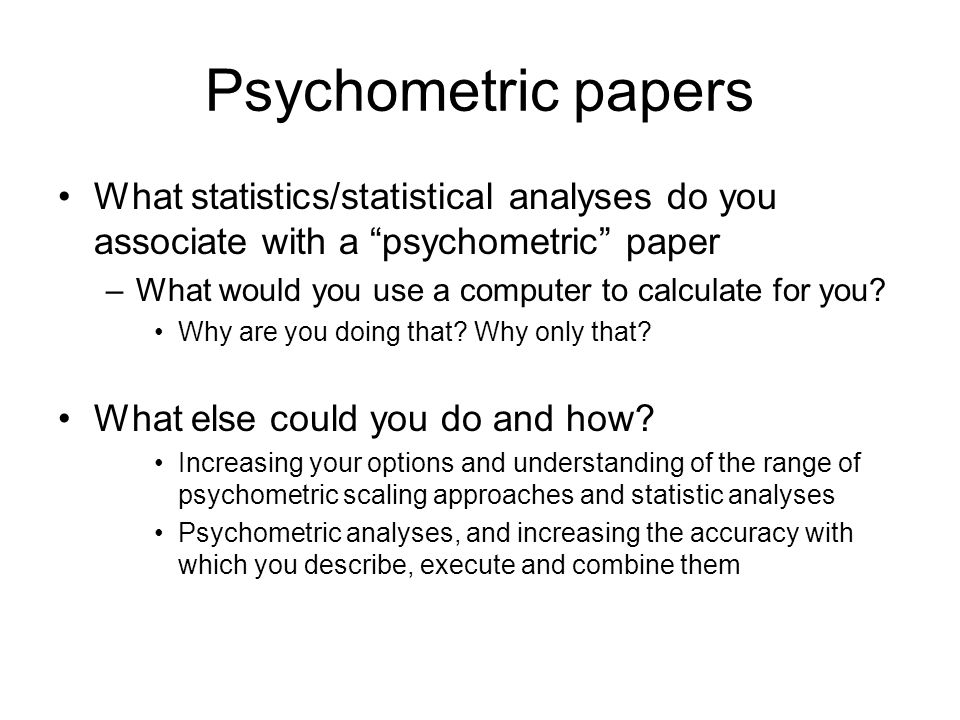 "Psychometric papers What statistics/statistical analyses do you associate with a ""psychometric"" paper –What would you use a computer to calculate for"