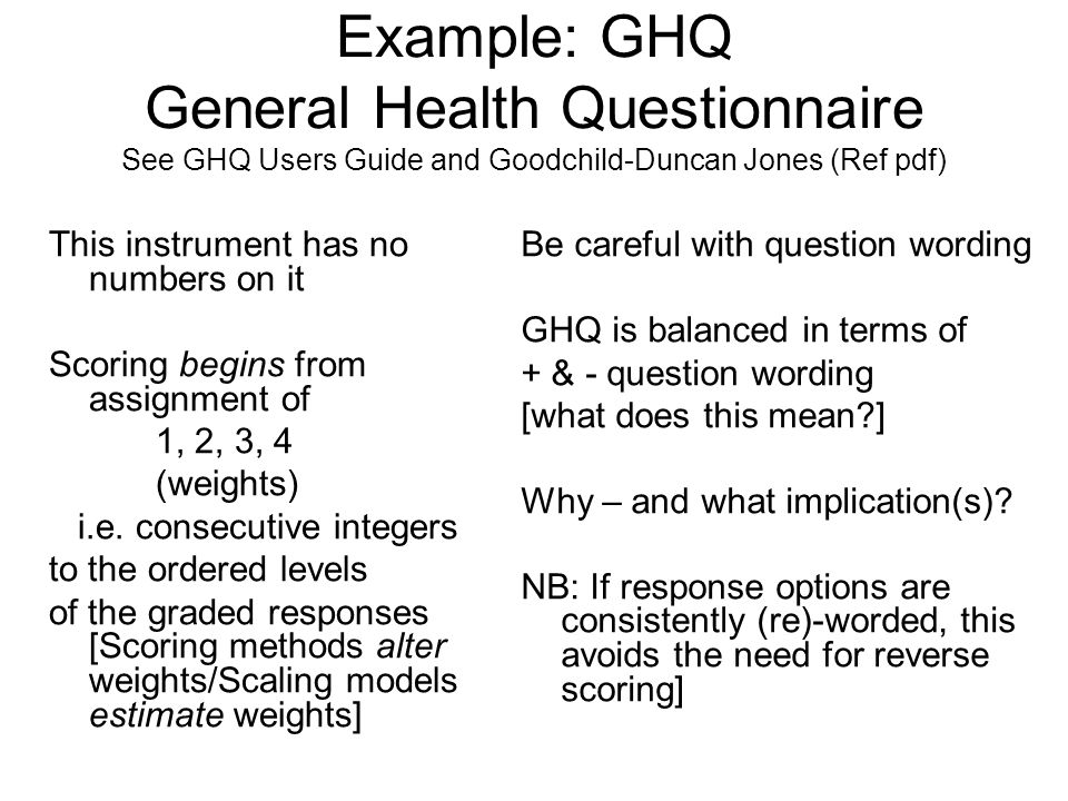 Example: GHQ General Health Questionnaire See GHQ Users Guide and Goodchild-Duncan Jones (Ref pdf) This instrument has no numbers on it Scoring begins