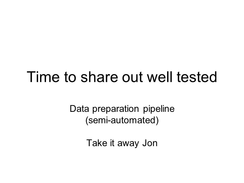 Time to share out well tested Data preparation pipeline (semi-automated) Take it away Jon