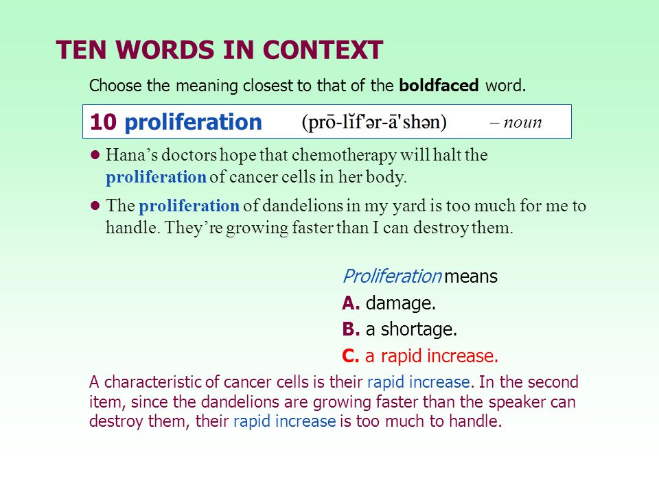TEN WORDS IN CONTEXT Choose the meaning closest to that of the boldfaced word. Proliferation means A. damage. B. a shortage. C. a rapid increase. Hana