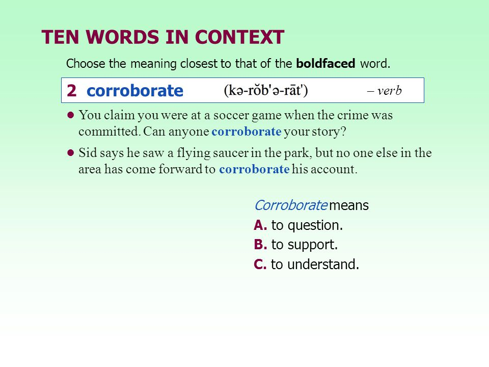TEN WORDS IN CONTEXT Choose the meaning closest to that of the boldfaced word. 2 corroborate – verb Corroborate means A. to question. B. to support. C