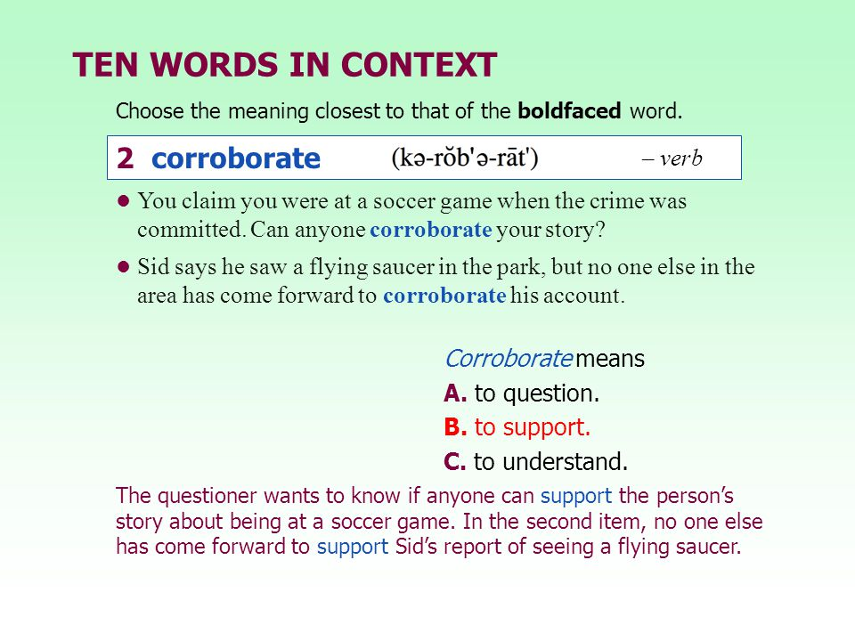 TEN WORDS IN CONTEXT Choose the meaning closest to that of the boldfaced word. Corroborate means A. to question. B. to support. C. to understand. You