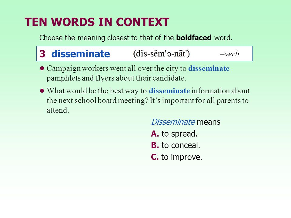 TEN WORDS IN CONTEXT Choose the meaning closest to that of the boldfaced word. 3 disseminate –verb Disseminate means A. to spread. B. to conceal. C. t