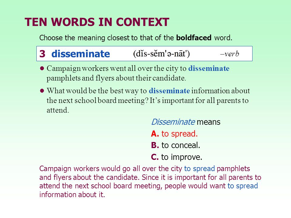 TEN WORDS IN CONTEXT Choose the meaning closest to that of the boldfaced word. Disseminate means A. to spread. B. to conceal. C. to improve. Campaign