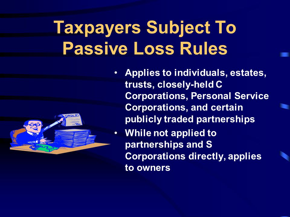 Applies to individuals, estates, trusts, closely-held C Corporations, Personal Service Corporations, and certain publicly traded partnerships While not applied to partnerships and S Corporations directly, applies to owners Taxpayers Subject To Passive Loss Rules