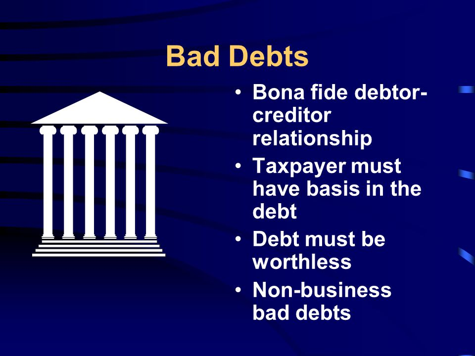 Bad Debts Bona fide debtor- creditor relationship Taxpayer must have basis in the debt Debt must be worthless Non-business bad debts