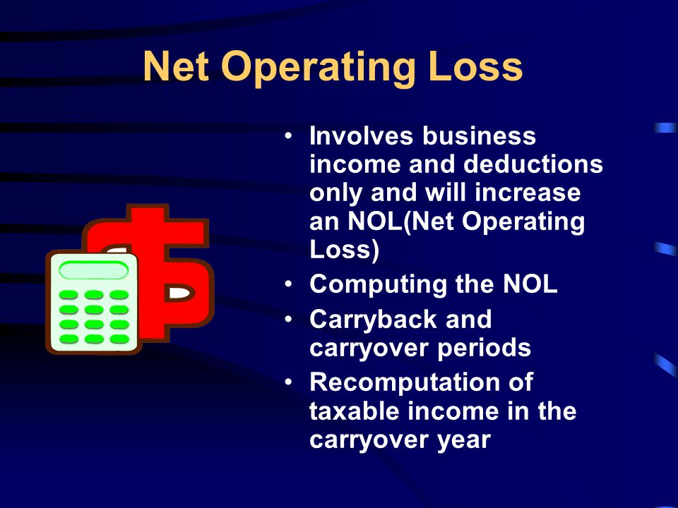 Net Operating Loss Involves business income and deductions only and will increase an NOL(Net Operating Loss) Computing the NOL Carryback and carryover periods Recomputation of taxable income in the carryover year