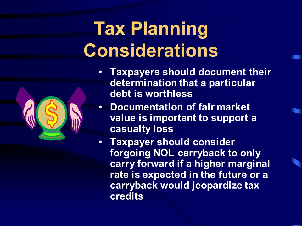 Tax Planning Considerations Taxpayers should document their determination that a particular debt is worthless Documentation of fair market value is important to support a casualty loss Taxpayer should consider forgoing NOL carryback to only carry forward if a higher marginal rate is expected in the future or a carryback would jeopardize tax credits
