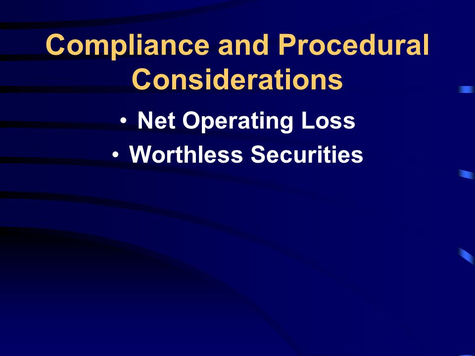 Compliance and Procedural Considerations Net Operating Loss Worthless Securities