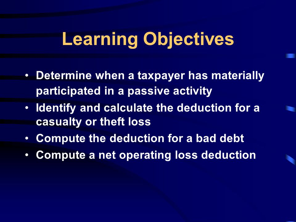 Learning Objectives Determine when a taxpayer has materially participated in a passive activity Identify and calculate the deduction for a casualty or theft loss Compute the deduction for a bad debt Compute a net operating loss deduction