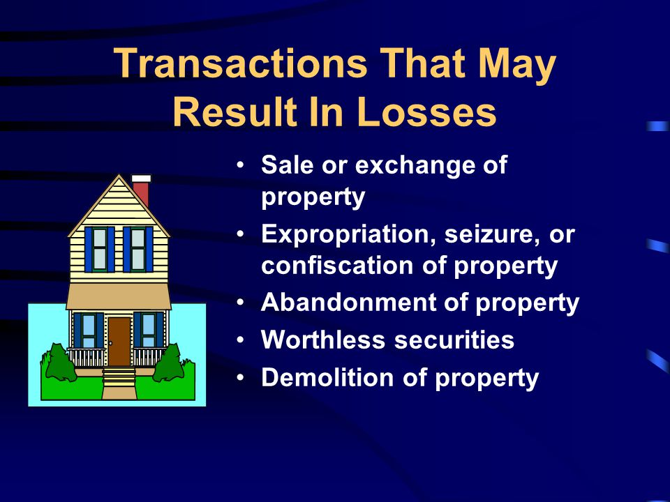 Transactions That May Result In Losses Sale or exchange of property Expropriation, seizure, or confiscation of property Abandonment of property Worthless securities Demolition of property