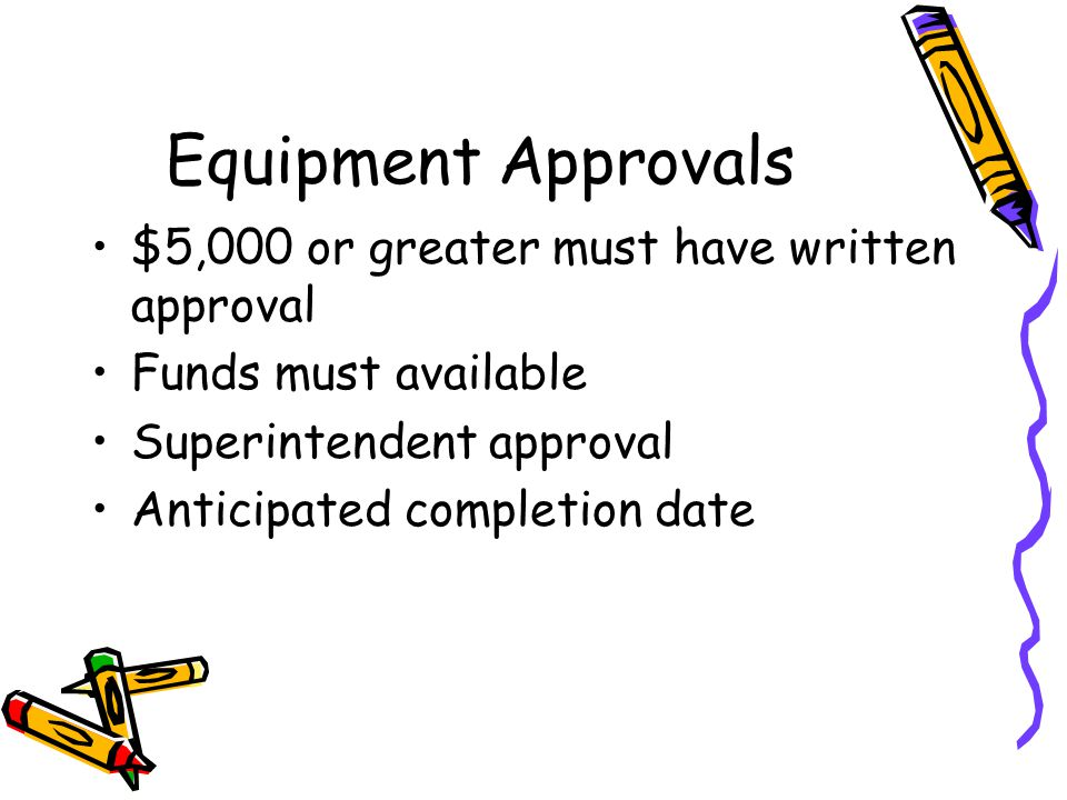 Equipment Approvals $5,000 or greater must have written approval Funds must available Superintendent approval Anticipated completion date