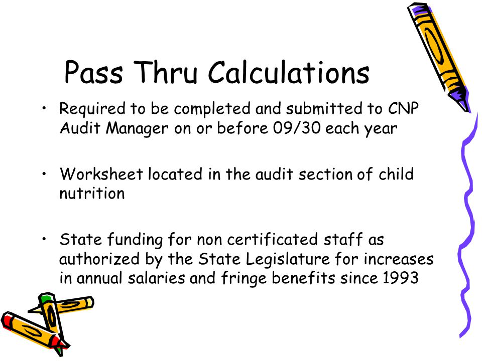 Pass Thru Calculations Required to be completed and submitted to CNP Audit Manager on or before 09/30 each year Worksheet located in the audit section of child nutrition State funding for non certificated staff as authorized by the State Legislature for increases in annual salaries and fringe benefits since 1993
