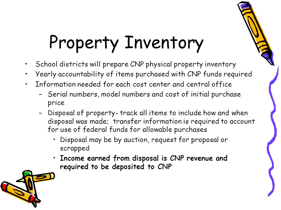 Property Inventory School districts will prepare CNP physical property inventory Yearly accountability of items purchased with CNP funds required Information needed for each cost center and central office –Serial numbers, model numbers and cost of initial purchase price –Disposal of property- track all items to include how and when disposal was made; transfer information is required to account for use of federal funds for allowable purchases Disposal may be by auction, request for proposal or scrapped Income earned from disposal is CNP revenue and required to be deposited to CNP