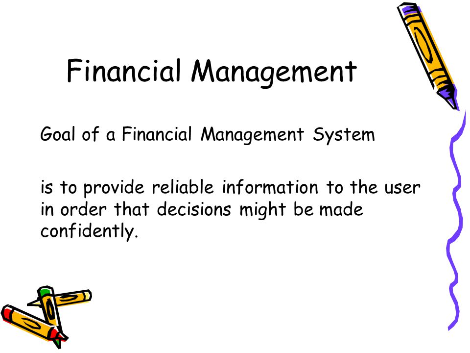 Financial Management Goal of a Financial Management System is to provide reliable information to the user in order that decisions might be made confidently.