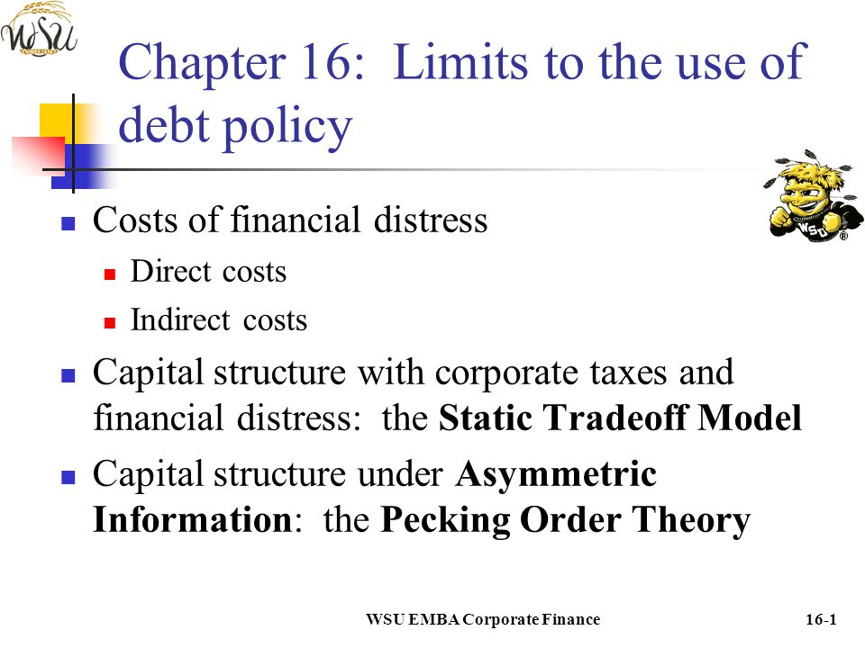 WSU EMBA Corporate Finance16-1 Chapter 16: Limits to the use of debt policy Costs of financial distress Direct costs Indirect costs Capital structure