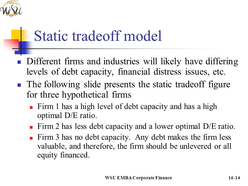 WSU EMBA Corporate Finance16-14 Static tradeoff model Different firms and industries will likely have differing levels of debt capacity, financial dis
