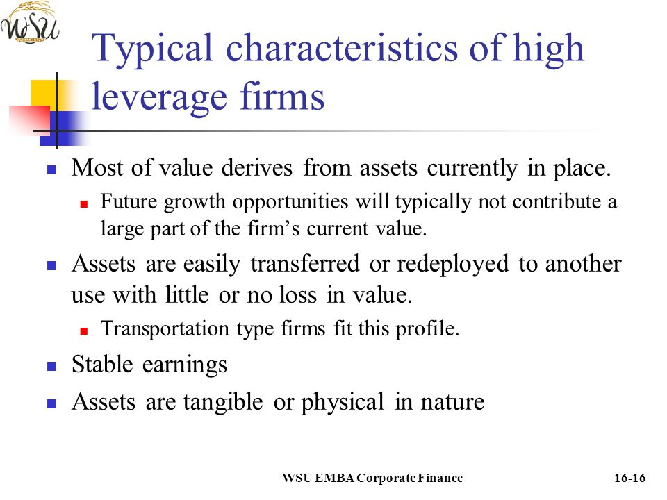 WSU EMBA Corporate Finance16-16 Typical characteristics of high leverage firms Most of value derives from assets currently in place. Future growth opp