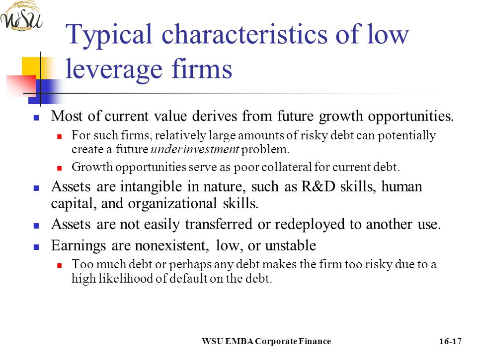 WSU EMBA Corporate Finance16-17 Typical characteristics of low leverage firms Most of current value derives from future growth opportunities. For such