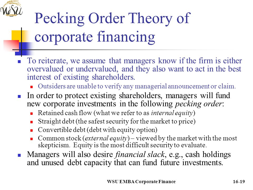 WSU EMBA Corporate Finance16-19 Pecking Order Theory of corporate financing To reiterate, we assume that managers know if the firm is either overvalue