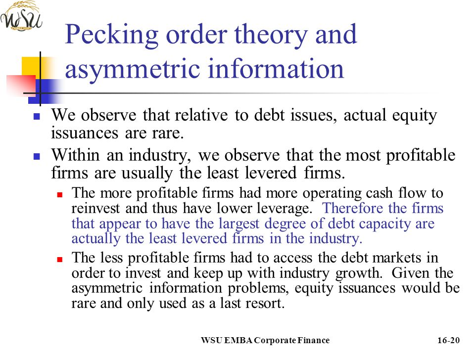WSU EMBA Corporate Finance16-20 Pecking order theory and asymmetric information We observe that relative to debt issues, actual equity issuances are r