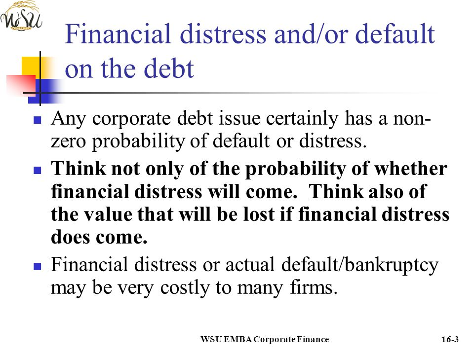 WSU EMBA Corporate Finance16-3 Financial distress and/or default on the debt Any corporate debt issue certainly has a non- zero probability of default