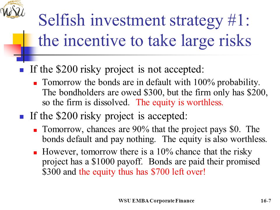 WSU EMBA Corporate Finance16-8 Selfish investment strategy #1: the incentive to take large risks Without taking on the project, the equity is worthless.
