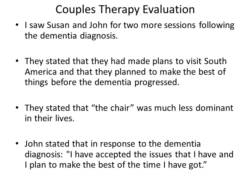 Couples Therapy Evaluation I saw Susan and John for two more sessions following the dementia diagnosis. They stated that they had made plans to visit