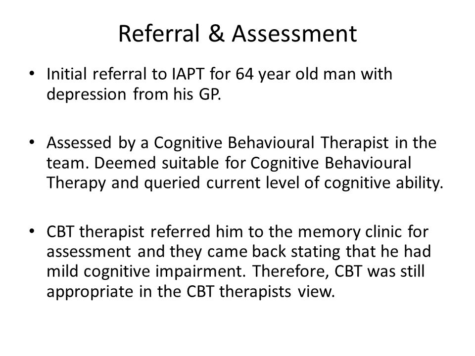Referral & Assessment Initial referral to IAPT for 64 year old man with depression from his GP. Assessed by a Cognitive Behavioural Therapist in the t