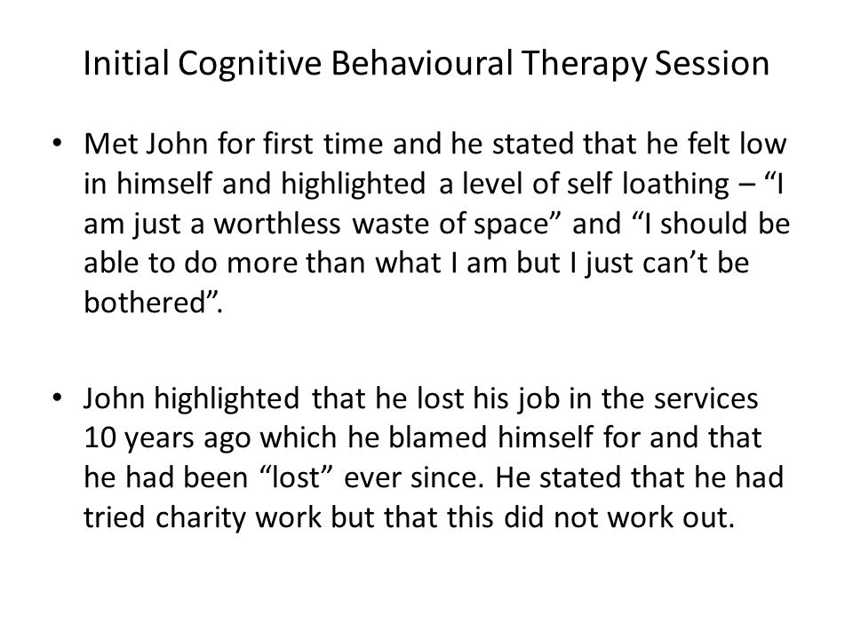 Initial Cognitive Behavioural Therapy Session Met John for first time and he stated that he felt low in himself and highlighted a level of self loathi