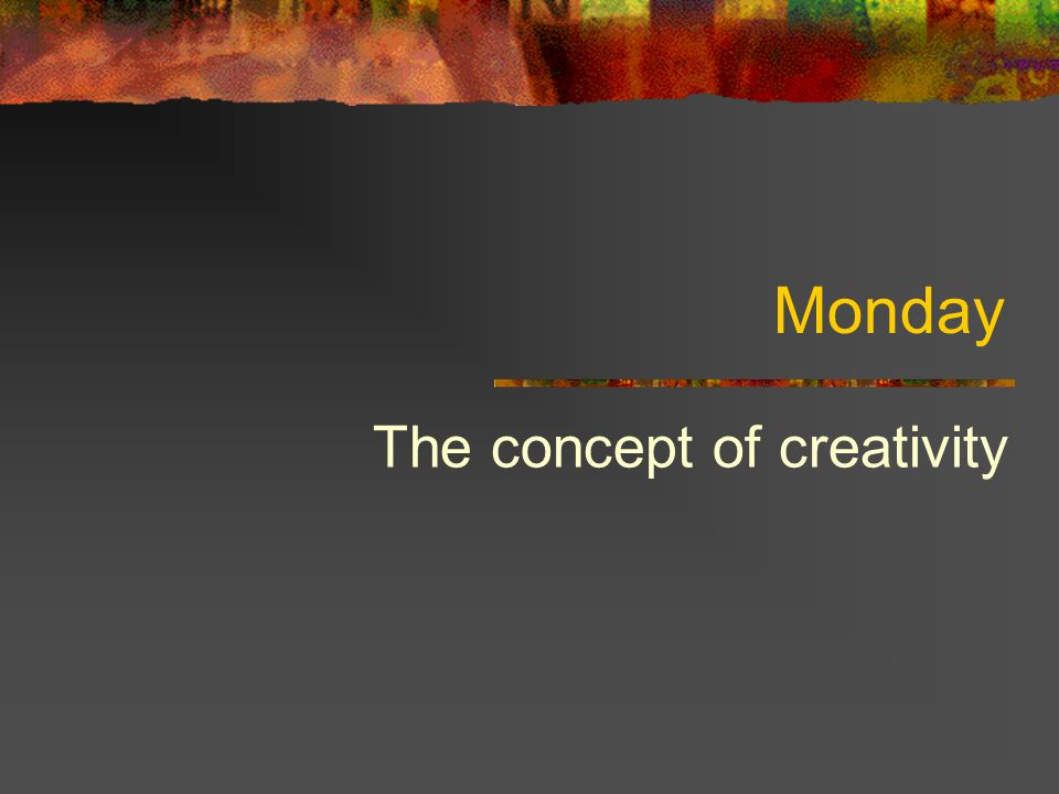 Monday The concept of creativity