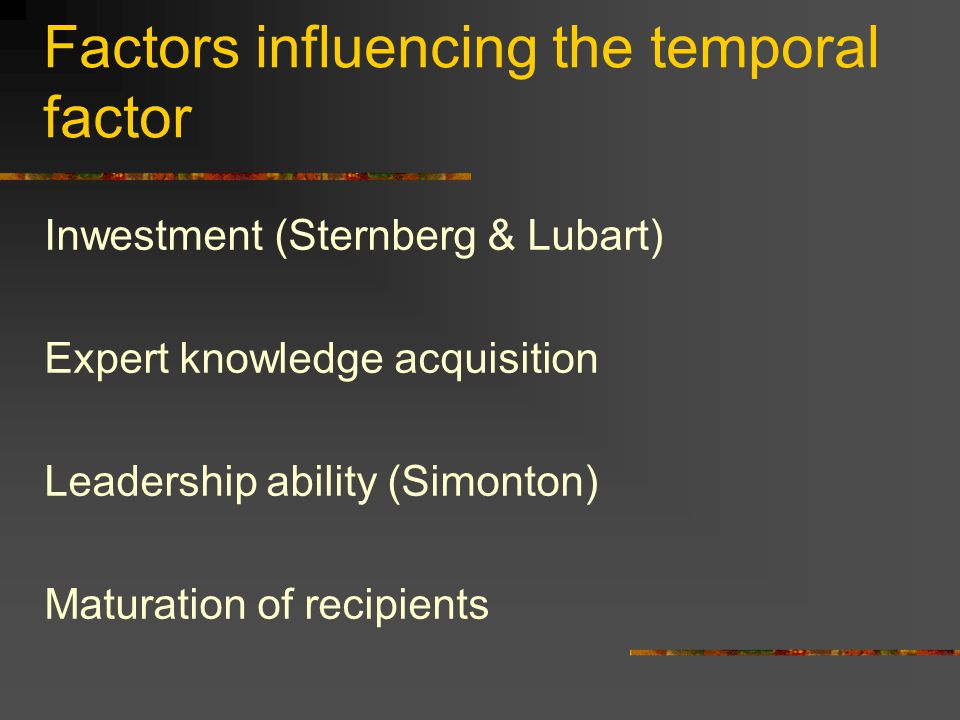 Factors influencing the temporal factor Inwestment (Sternberg & Lubart) Expert knowledge acquisition Leadership ability (Simonton) Maturation of recipients