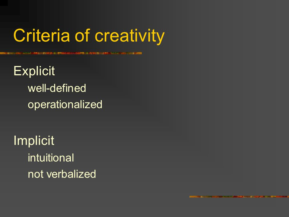 Criteria of creativity Explicit well-defined operationalized Implicit intuitional not verbalized